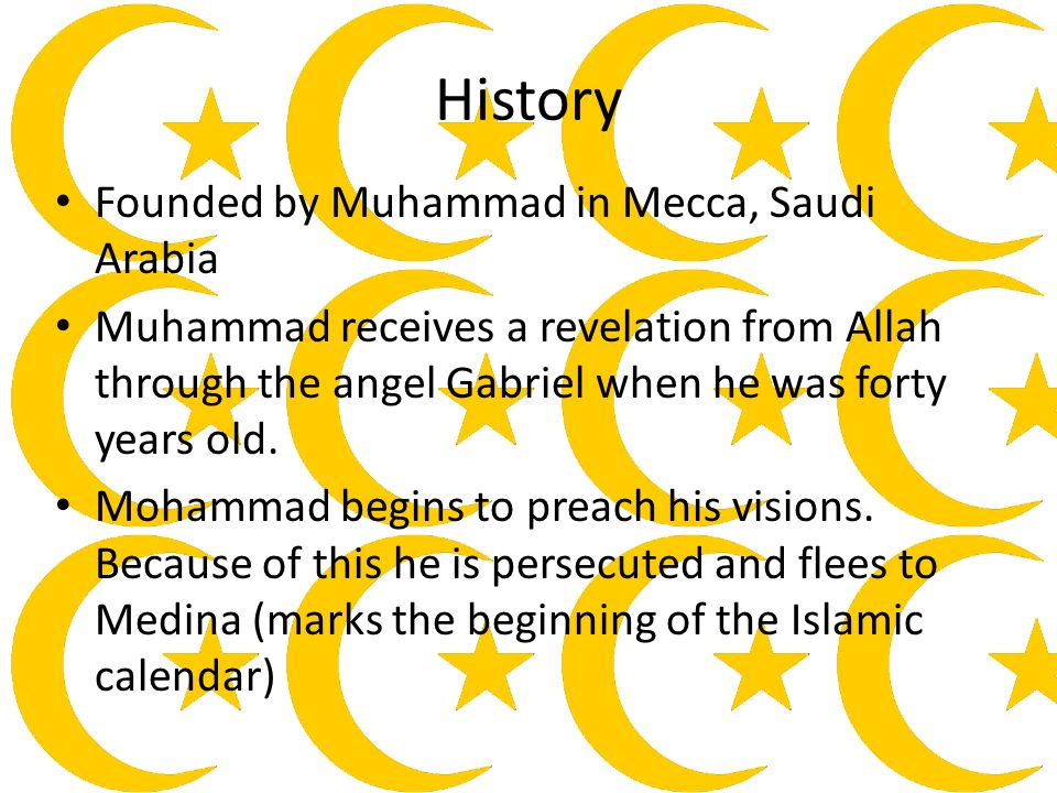 History Founded by Muhammad in Mecca, Saudi Arabia Muhammad receives a revelation from Allah through the angel Gabriel when he was forty years old.