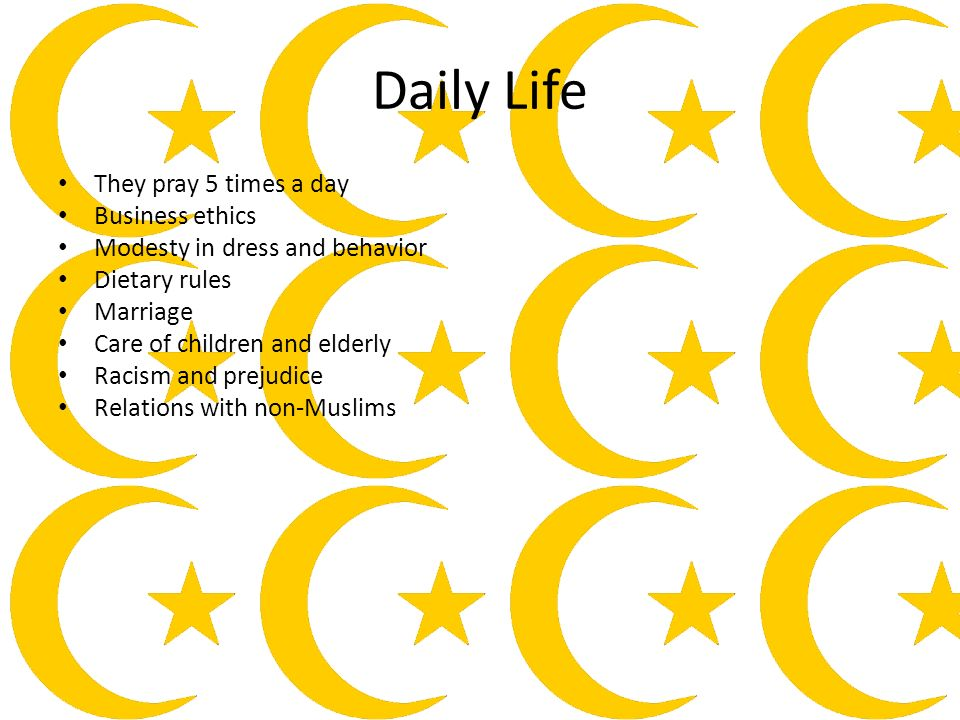 Daily Life They pray 5 times a day Business ethics Modesty in dress and behavior Dietary rules Marriage Care of children and elderly Racism and prejudice Relations with non-Muslims