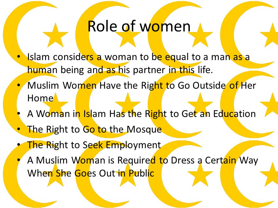 Role of women Islam considers a woman to be equal to a man as a human being and as his partner in this life.