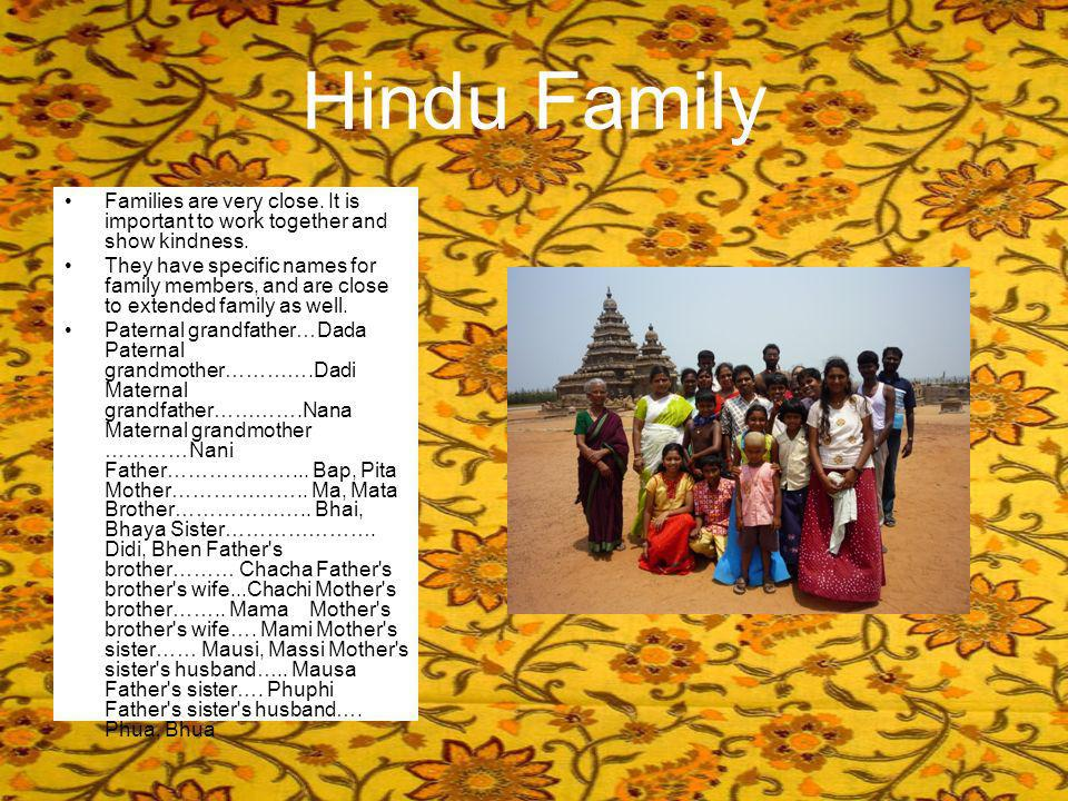 Hindu Family Families are very close. It is important to work together and show kindness. They have specific names for family members, and are close t
