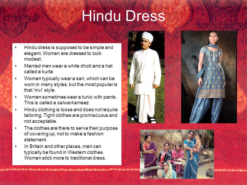 Hindu Dress Hindu dress is supposed to be simple and elegant. Women are dressed to look modest. Married men wear a white dhoti and a hat called a kurt