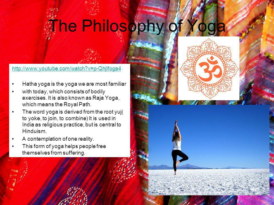The Philosophy of Yoga http://www.youtube.com/watch?v=p-Qhjlfoga4 Hatha yoga is the yoga we are most familiar with today, which consists of bodily exe