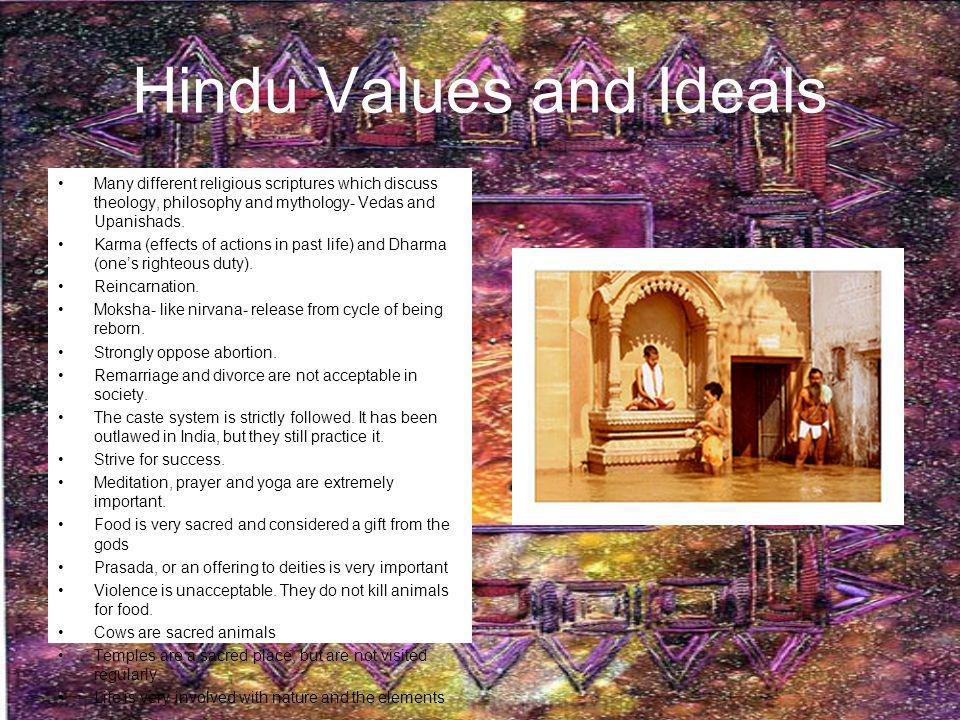 Hindu Values and Ideals Many different religious scriptures which discuss theology, philosophy and mythology- Vedas and Upanishads. Karma (effects of