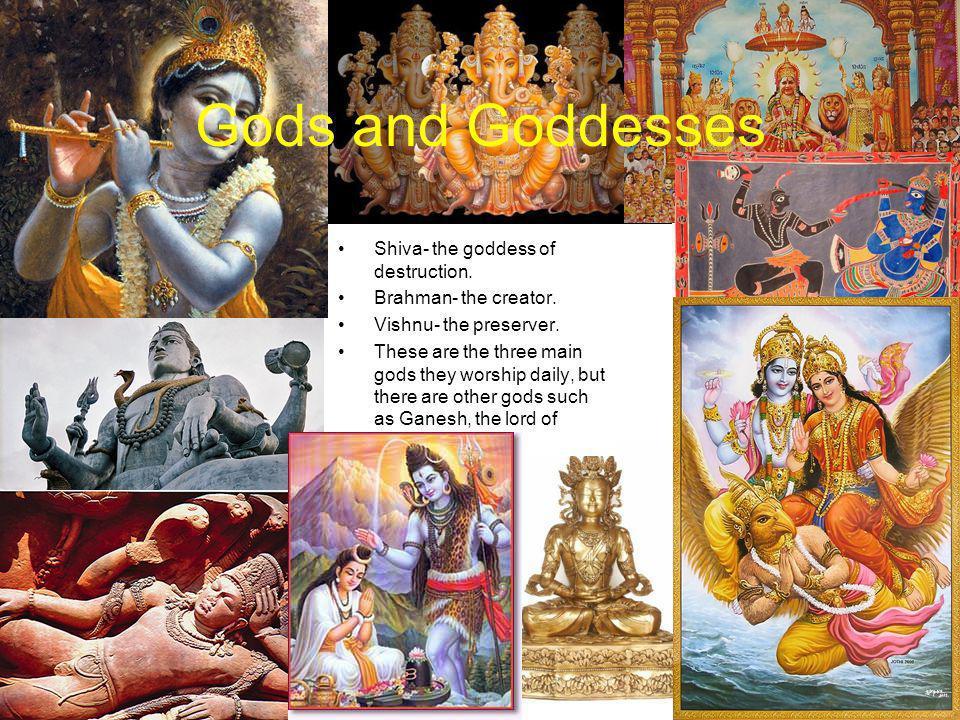Gods and Goddesses Shiva- the goddess of destruction. Brahman- the creator. Vishnu- the preserver. These are the three main gods they worship daily, b