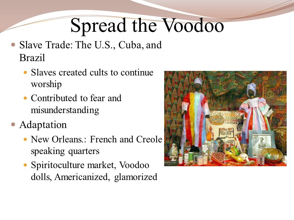 Spread the Voodoo Slave Trade: The U.S., Cuba, and Brazil Slaves created cults to continue worship Contributed to fear and misunderstanding Adaptation