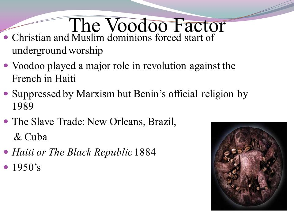 The Voodoo Factor Christian and Muslim dominions forced start of underground worship Voodoo played a major role in revolution against the French in Ha