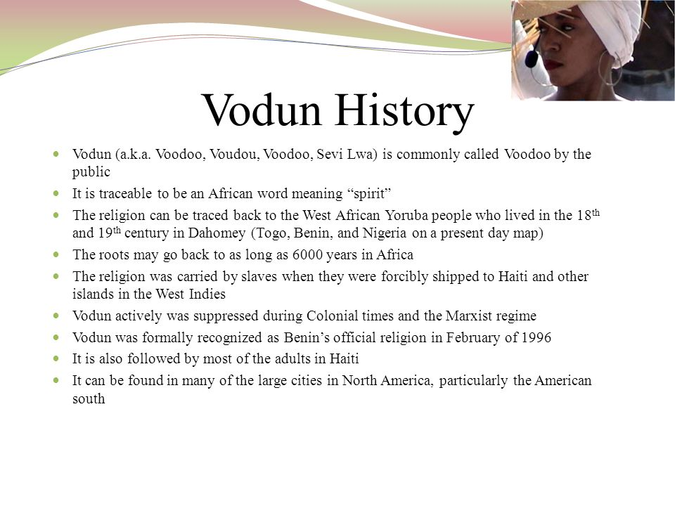 Vodun History Vodun (a.k.a. Voodoo, Voudou, Voodoo, Sevi Lwa) is commonly called Voodoo by the public It is traceable to be an African word meaning sp