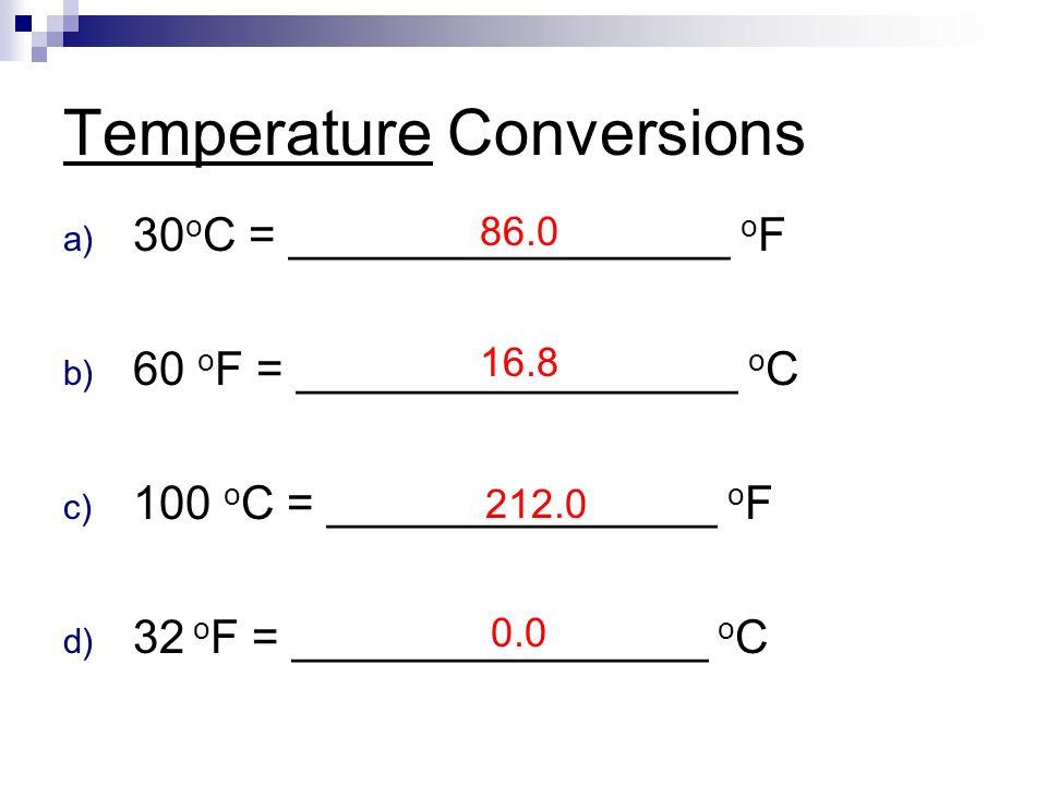 Temperature Conversions a) 30 o C = _________________ o F b) 60 o F = _________________ o C c) 100 o C = _______________ o F d) 32 o F = ________________ o C 212.0 16.8 86.0 0.0