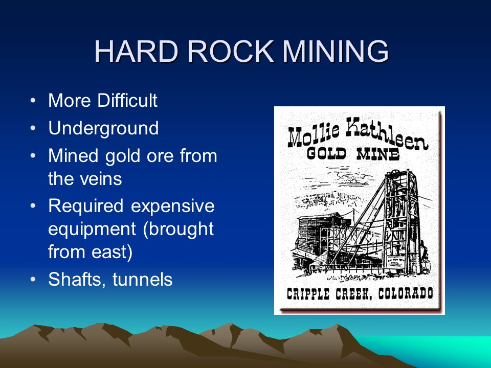 HARD ROCK MINING More Difficult Underground Mined gold ore from the veins Required expensive equipment (brought from east) Shafts, tunnels