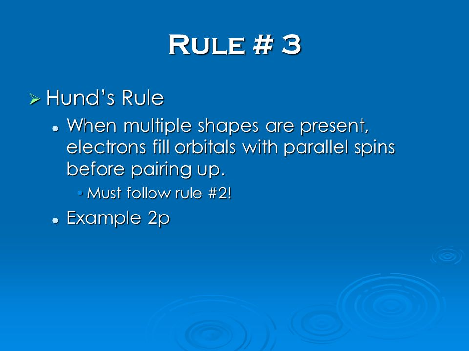 Rule # 3 Hunds Rule Hunds Rule When multiple shapes are present, electrons fill orbitals with parallel spins before pairing up. When multiple shapes a