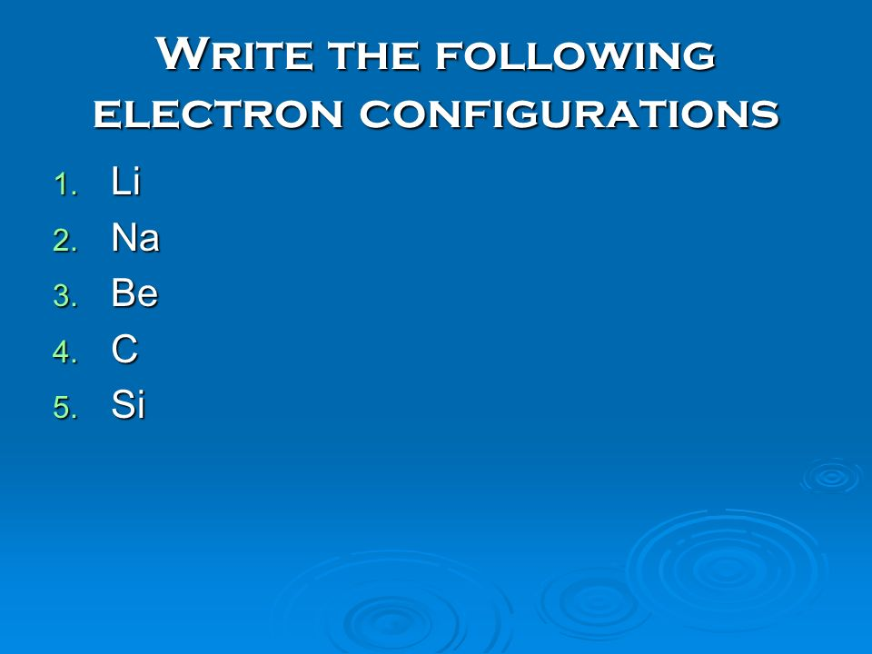 Write the following electron configurations 1. Li 2. Na 3. Be 4. C 5. Si