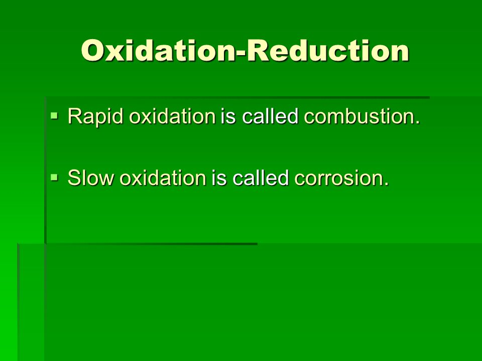 Oxidation-Reduction Rapid oxidation is called combustion. Rapid oxidation is called combustion. Slow oxidation is called corrosion. Slow oxidation is