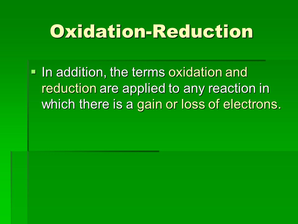 Oxidation-Reduction In addition, the terms oxidation and reduction are applied to any reaction in which there is a gain or loss of electrons. In addit