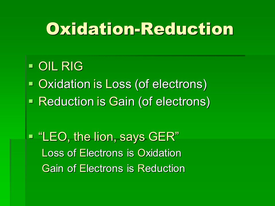 Oxidation-Reduction OIL RIG OIL RIG Oxidation is Loss (of electrons) Oxidation is Loss (of electrons) Reduction is Gain (of electrons) Reduction is Ga