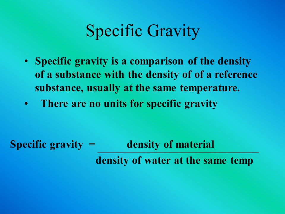 Specific Gravity Specific gravity is a comparison of the density of a substance with the density of of a reference substance, usually at the same temperature.