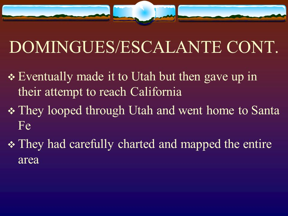 DOMINGUES/ESCALANTE CONT. Eventually made it to Utah but then gave up in their attempt to reach California They looped through Utah and went home to S
