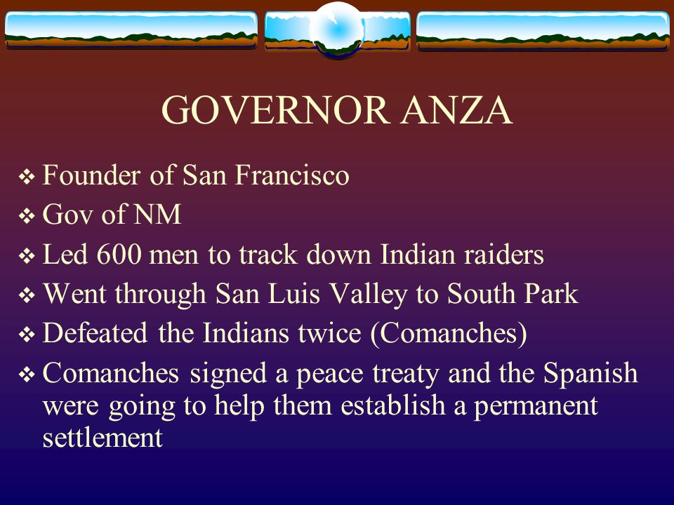 GOVERNOR ANZA Founder of San Francisco Gov of NM Led 600 men to track down Indian raiders Went through San Luis Valley to South Park Defeated the Indians twice (Comanches) Comanches signed a peace treaty and the Spanish were going to help them establish a permanent settlement