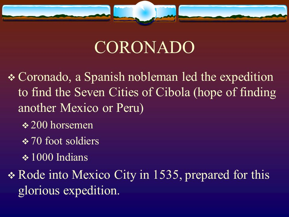 CORONADO Coronado, a Spanish nobleman led the expedition to find the Seven Cities of Cibola (hope of finding another Mexico or Peru) 200 horsemen 70 foot soldiers 1000 Indians Rode into Mexico City in 1535, prepared for this glorious expedition.