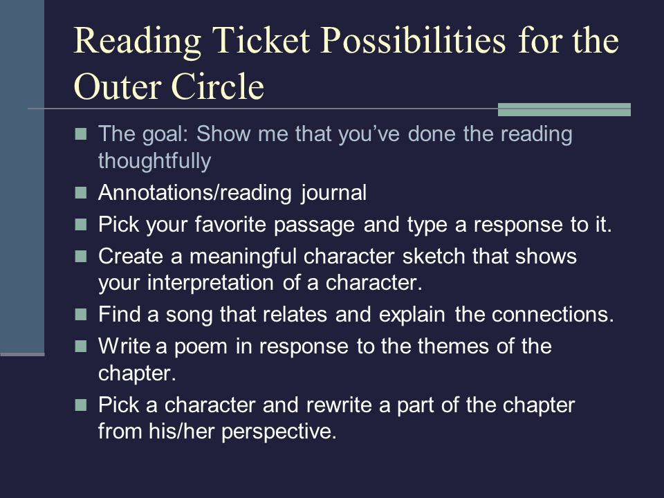 Reading Ticket Possibilities for the Outer Circle The goal: Show me that youve done the reading thoughtfully Annotations/reading journal Pick your fav
