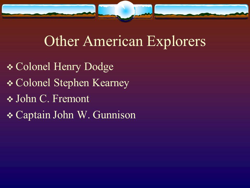 Other American Explorers Colonel Henry Dodge Colonel Stephen Kearney John C. Fremont Captain John W. Gunnison