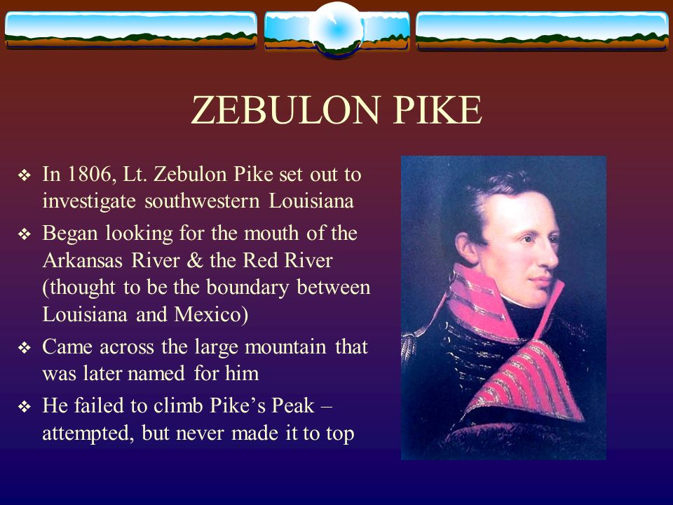 ZEBULON PIKE In 1806, Lt. Zebulon Pike set out to investigate southwestern Louisiana Began looking for the mouth of the Arkansas River & the Red River
