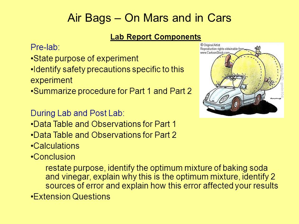 Air Bags – On Mars and in Cars Lab Report Components Pre-lab: State purpose of experiment Identify safety precautions specific to this experiment Summarize procedure for Part 1 and Part 2 During Lab and Post Lab: Data Table and Observations for Part 1 Data Table and Observations for Part 2 Calculations Conclusion restate purpose, identify the optimum mixture of baking soda and vinegar, explain why this is the optimum mixture, identify 2 sources of error and explain how this error affected your results Extension Questions