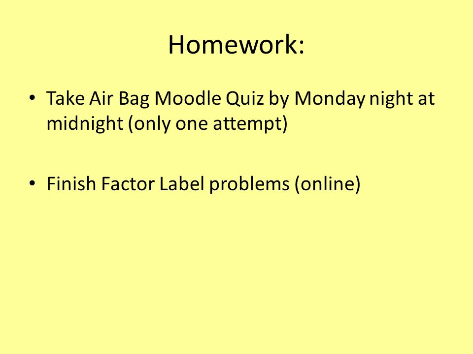 Homework: Take Air Bag Moodle Quiz by Monday night at midnight (only one attempt) Finish Factor Label problems (online)