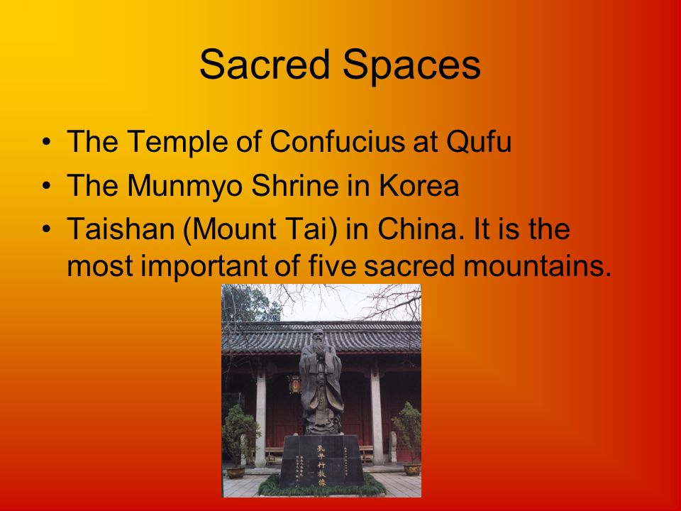 Sacred Spaces The Temple of Confucius at Qufu The Munmyo Shrine in Korea Taishan (Mount Tai) in China. It is the most important of five sacred mountai