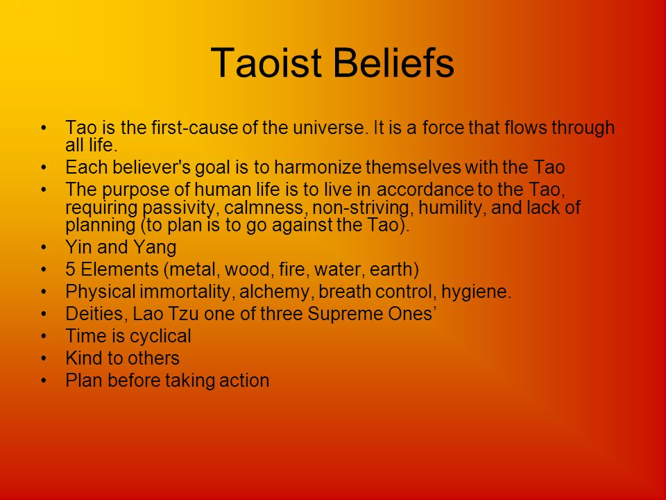 Taoist Beliefs Tao is the first-cause of the universe. It is a force that flows through all life. Each believer's goal is to harmonize themselves with