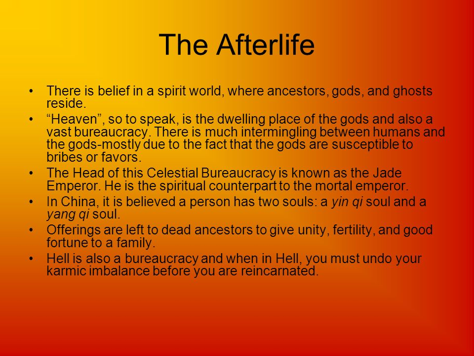 The Afterlife There is belief in a spirit world, where ancestors, gods, and ghosts reside. Heaven, so to speak, is the dwelling place of the gods and