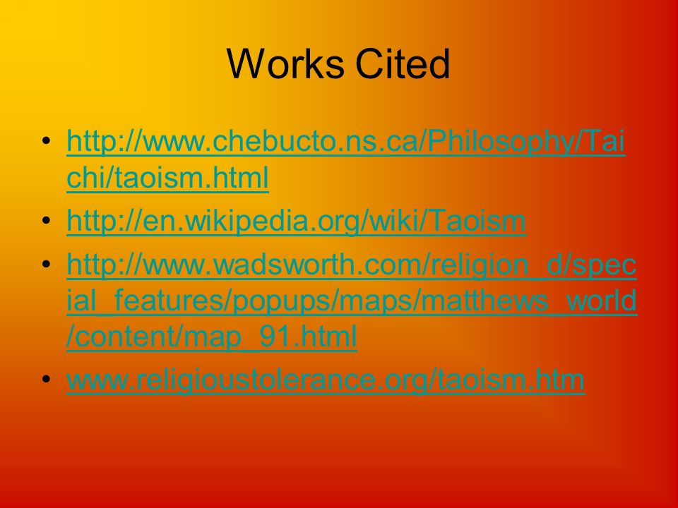Works Cited http://www.chebucto.ns.ca/Philosophy/Tai chi/taoism.htmlhttp://www.chebucto.ns.ca/Philosophy/Tai chi/taoism.html http://en.wikipedia.org/w
