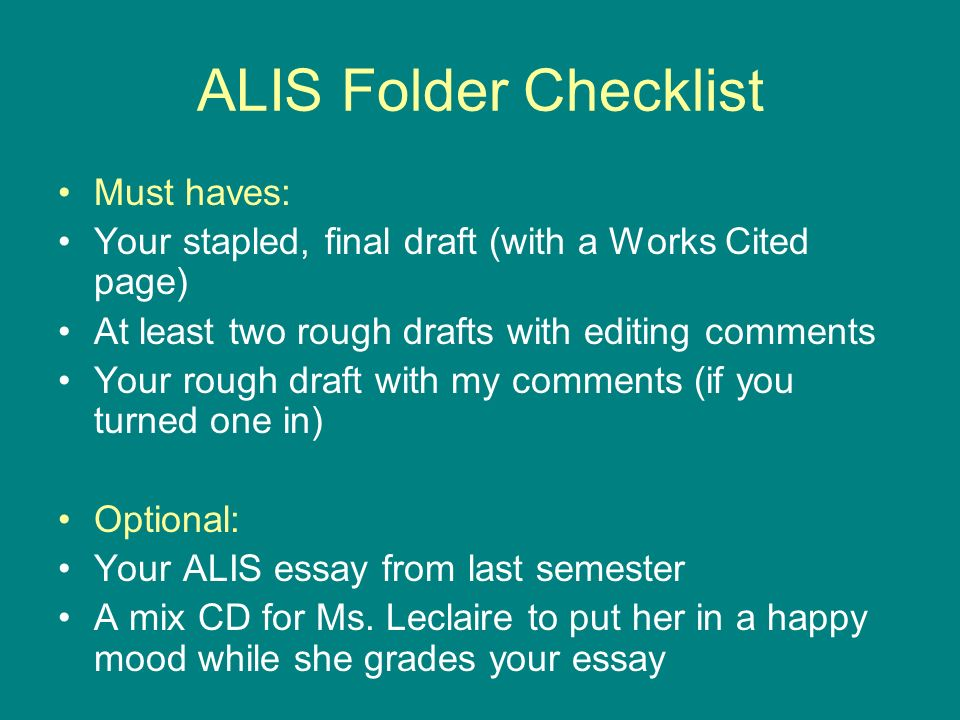 ALIS Folder Checklist Must haves: Your stapled, final draft (with a Works Cited page) At least two rough drafts with editing comments Your rough draft with my comments (if you turned one in) Optional: Your ALIS essay from last semester A mix CD for Ms.