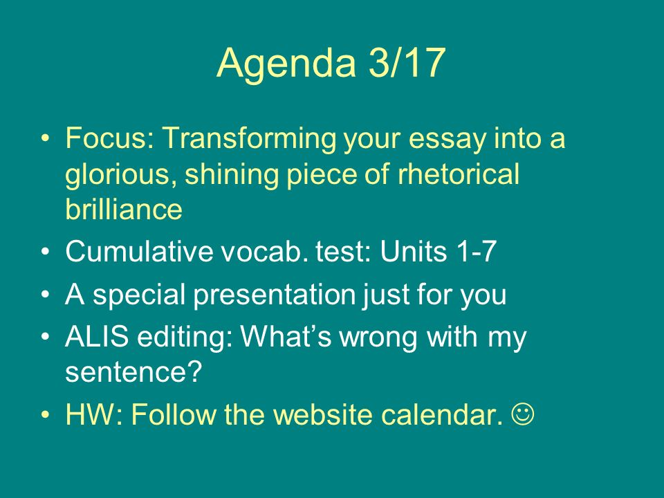 Agenda 3/17 Focus: Transforming your essay into a glorious, shining piece of rhetorical brilliance Cumulative vocab.
