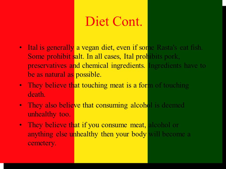 Ital is generally a vegan diet, even if some Rasta's eat fish. Some prohibit salt. In all cases, Ital prohibits pork, preservatives and chemical ingre