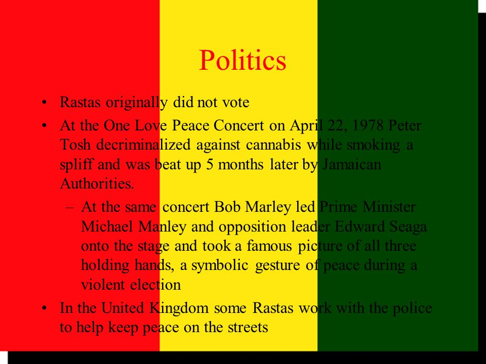 Politics Rastas originally did not vote At the One Love Peace Concert on April 22, 1978 Peter Tosh decriminalized against cannabis while smoking a spl