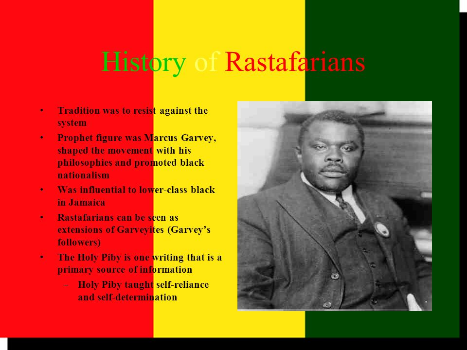 History of Rastafarians Tradition was to resist against the system Prophet figure was Marcus Garvey, shaped the movement with his philosophies and pro