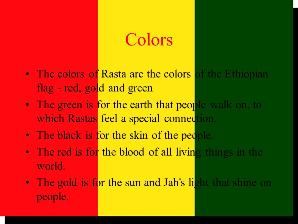 Colors The colors of Rasta are the colors of the Ethiopian flag - red, gold and green The green is for the earth that people walk on, to which Rastas