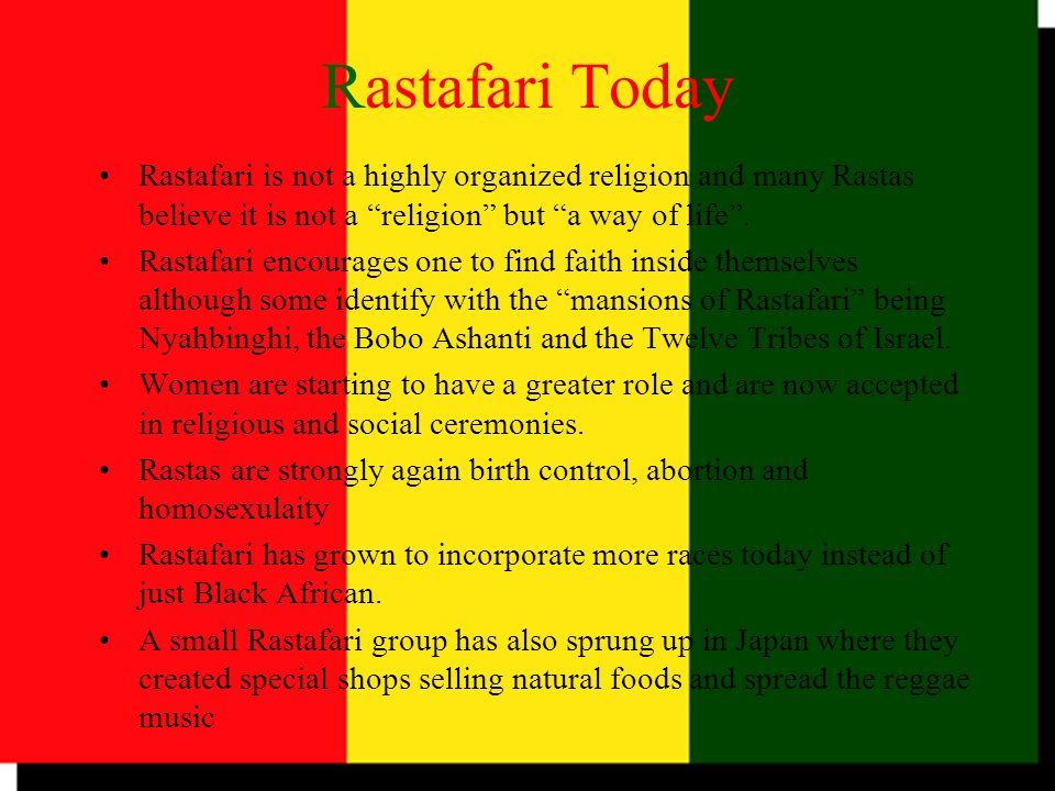 Rastafari Today Rastafari is not a highly organized religion and many Rastas believe it is not a religion but a way of life. Rastafari encourages one