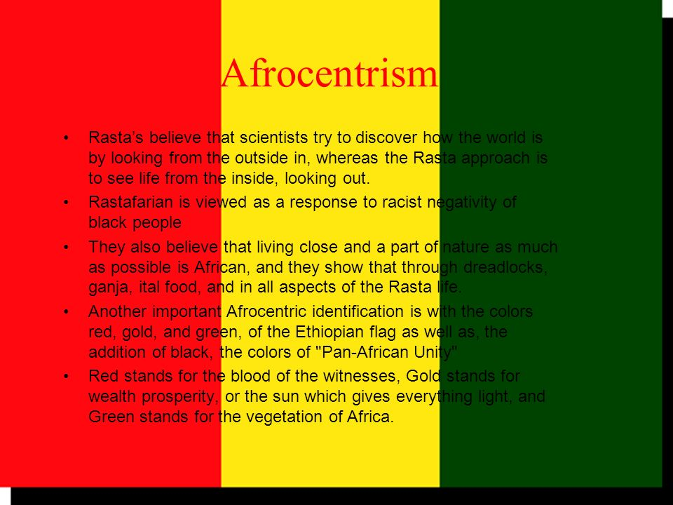Afrocentrism Rastas believe that scientists try to discover how the world is by looking from the outside in, whereas the Rasta approach is to see life