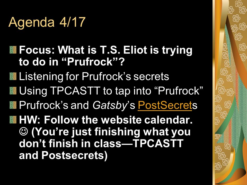 Agenda 4/17 Focus: What is T.S. Eliot is trying to do in Prufrock? Listening for Prufrocks secrets Using TPCASTT to tap into Prufrock Prufrocks and Ga