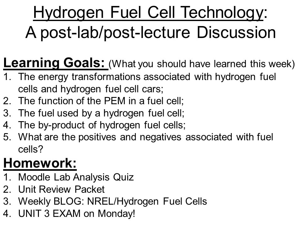 Hydrogen Fuel Cell Technology: A post-lab/post-lecture Discussion Learning Goals: (What you should have learned this week) 1.The energy transformations associated with hydrogen fuel cells and hydrogen fuel cell cars; 2.The function of the PEM in a fuel cell; 3.The fuel used by a hydrogen fuel cell; 4.The by-product of hydrogen fuel cells; 5.What are the positives and negatives associated with fuel cells.