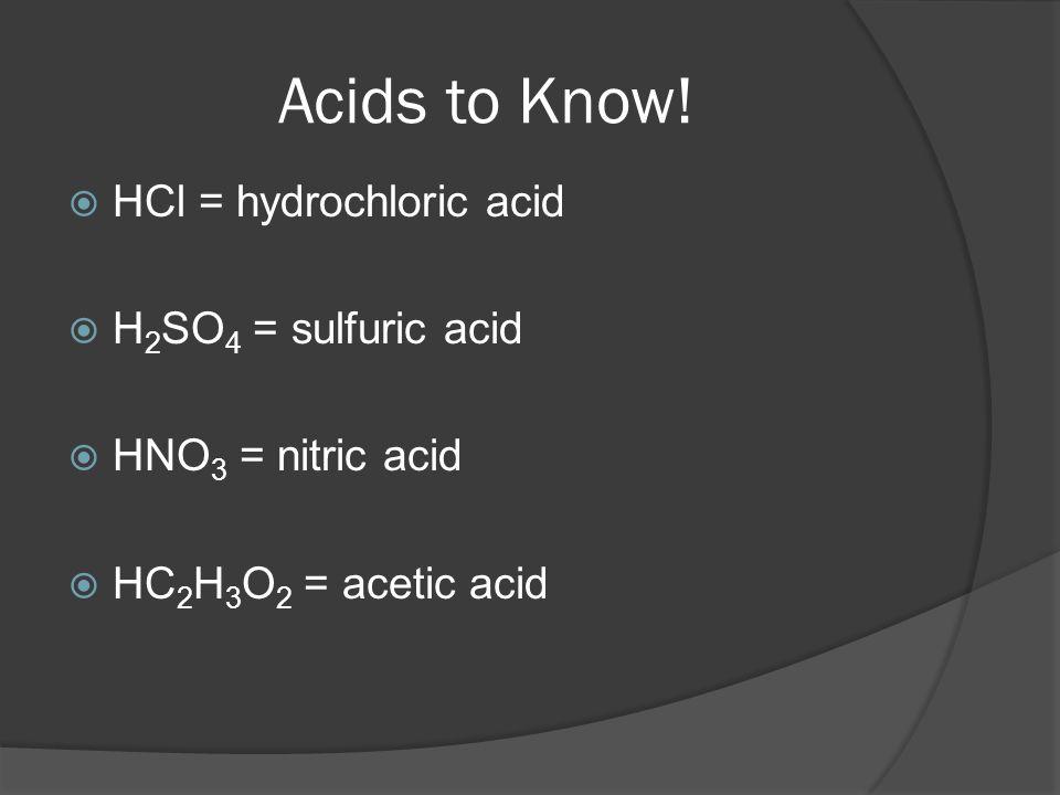 Acids to Know! HCl = hydrochloric acid H 2 SO 4 = sulfuric acid HNO 3 = nitric acid HC 2 H 3 O 2 = acetic acid