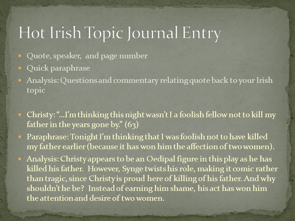 Quote, speaker, and page number Quick paraphrase Analysis: Questions and commentary relating quote back to your Irish topic Christy: …Im thinking this night wasnt I a foolish fellow not to kill my father in the years gone by.