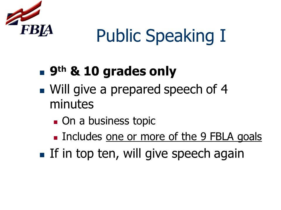 Public Speaking I 9 th & 10 grades only Will give a prepared speech of 4 minutes On a business topic Includes one or more of the 9 FBLA goals If in to
