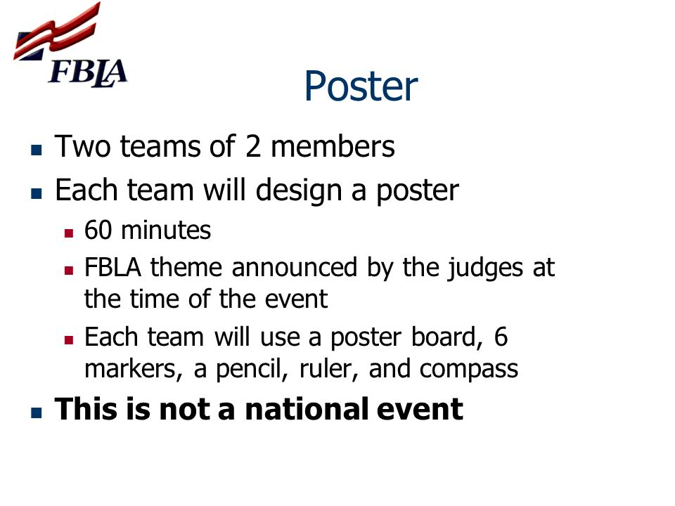 Poster Two teams of 2 members Each team will design a poster 60 minutes FBLA theme announced by the judges at the time of the event Each team will use