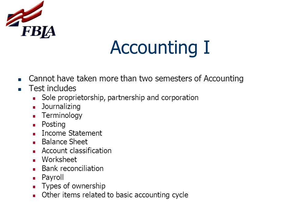 Accounting I Cannot have taken more than two semesters of Accounting Test includes Sole proprietorship, partnership and corporation Journalizing Termi