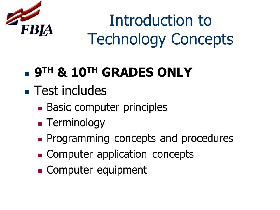 Introduction to Technology Concepts 9 TH & 10 TH GRADES ONLY Test includes Basic computer principles Terminology Programming concepts and procedures C