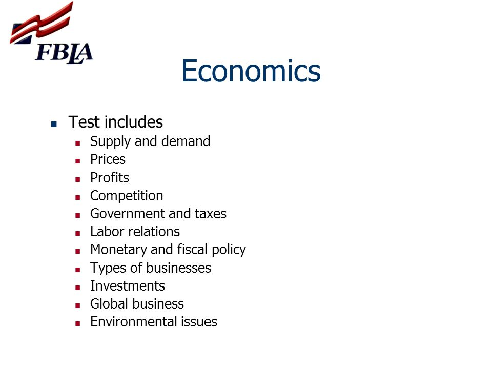 Economics Test includes Supply and demand Prices Profits Competition Government and taxes Labor relations Monetary and fiscal policy Types of business