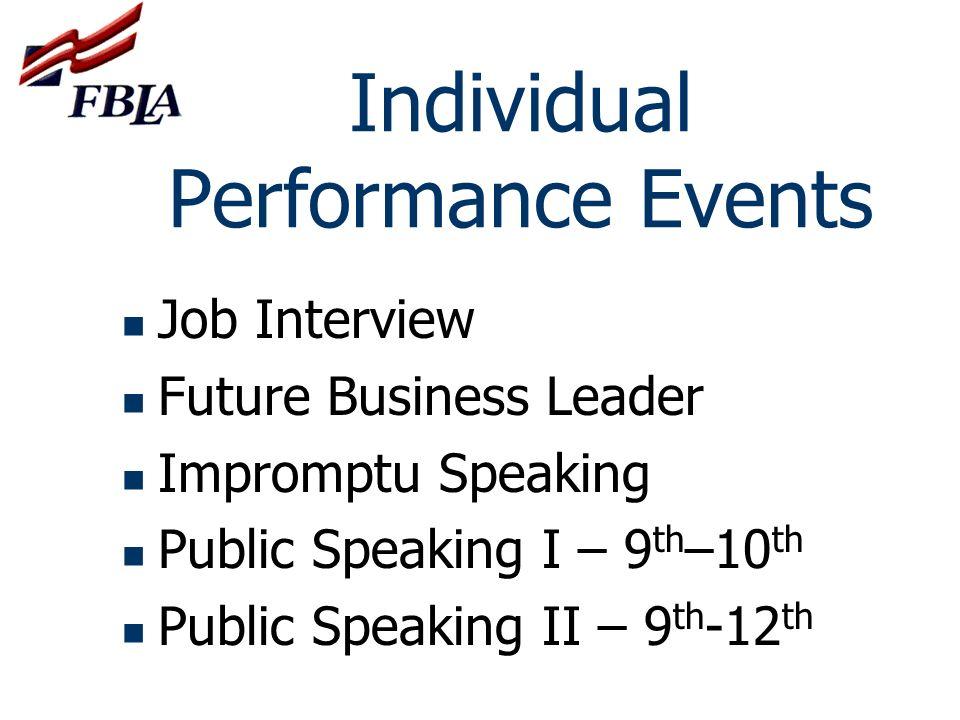 Individual Performance Events Job Interview Future Business Leader Impromptu Speaking Public Speaking I – 9 th –10 th Public Speaking II – 9 th -12 th