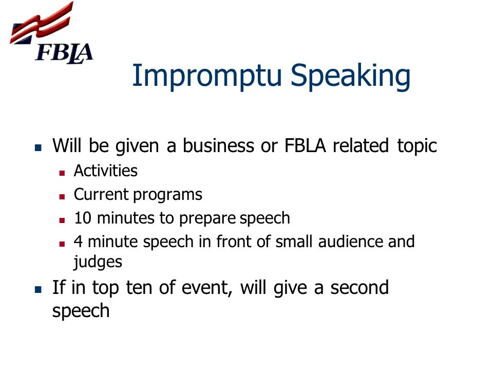 Public Speaking I 9 th & 10 grades only Will give a prepared speech of 4 minutes On a business topic Includes one or more of the 9 FBLA goals If in top ten, will give speech again